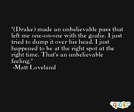 (Drake) made an unbelievable pass that left me one-on-one with the goalie. I just tried to dump it over his head. I just happened to be at the right spot at the right time. That's an unbelievable feeling. -Matt Loveland