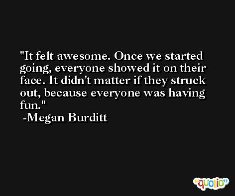It felt awesome. Once we started going, everyone showed it on their face. It didn't matter if they struck out, because everyone was having fun. -Megan Burditt