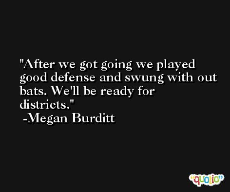 After we got going we played good defense and swung with out bats. We'll be ready for districts. -Megan Burditt