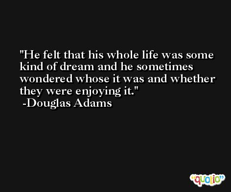 He felt that his whole life was some kind of dream and he sometimes wondered whose it was and whether they were enjoying it. -Douglas Adams