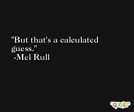 But that's a calculated guess. -Mel Rull
