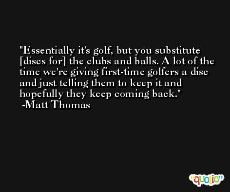 Essentially it's golf, but you substitute [discs for] the clubs and balls. A lot of the time we're giving first-time golfers a disc and just telling them to keep it and hopefully they keep coming back. -Matt Thomas