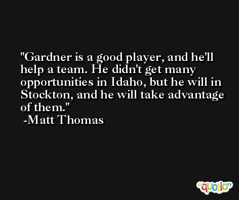 Gardner is a good player, and he'll help a team. He didn't get many opportunities in Idaho, but he will in Stockton, and he will take advantage of them. -Matt Thomas