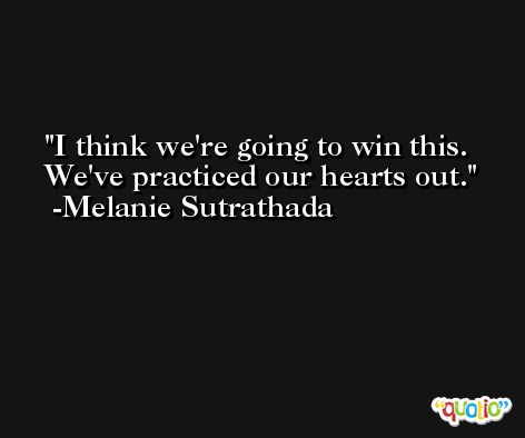 I think we're going to win this. We've practiced our hearts out. -Melanie Sutrathada