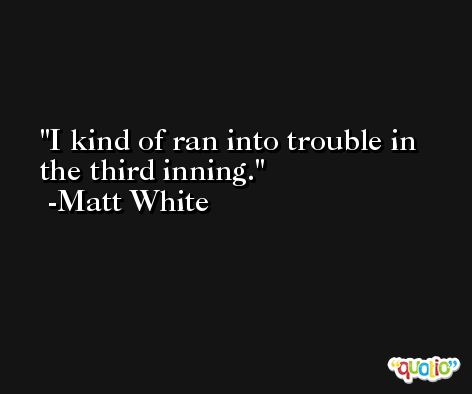I kind of ran into trouble in the third inning. -Matt White
