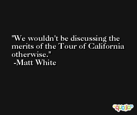 We wouldn't be discussing the merits of the Tour of California otherwise. -Matt White