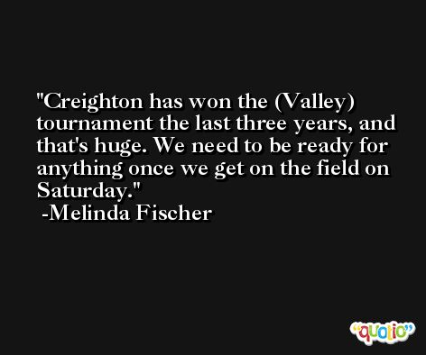 Creighton has won the (Valley) tournament the last three years, and that's huge. We need to be ready for anything once we get on the field on Saturday. -Melinda Fischer