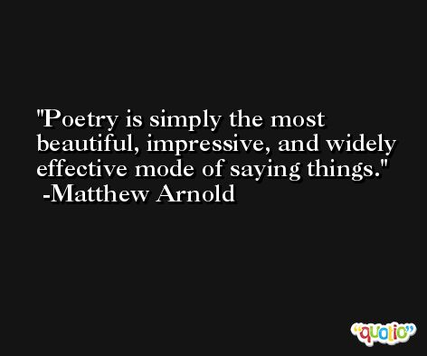 Poetry is simply the most beautiful, impressive, and widely effective mode of saying things. -Matthew Arnold