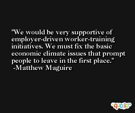 We would be very supportive of employer-driven worker-training initiatives. We must fix the basic economic climate issues that prompt people to leave in the first place. -Matthew Maguire