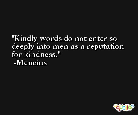 Kindly words do not enter so deeply into men as a reputation for kindness. -Mencius