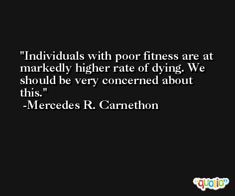 Individuals with poor fitness are at markedly higher rate of dying. We should be very concerned about this. -Mercedes R. Carnethon