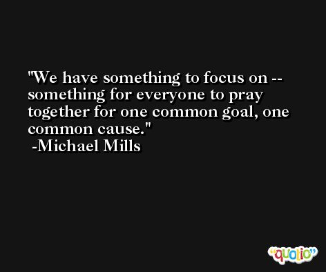 We have something to focus on -- something for everyone to pray together for one common goal, one common cause. -Michael Mills