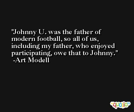 Johnny U. was the father of modern football, so all of us, including my father, who enjoyed participating, owe that to Johnny. -Art Modell