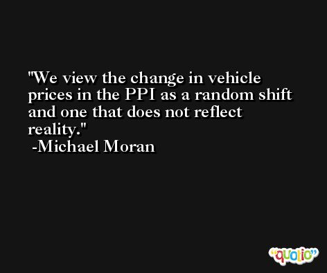 We view the change in vehicle prices in the PPI as a random shift and one that does not reflect reality. -Michael Moran