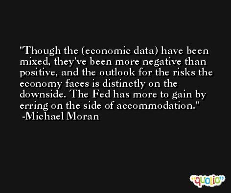 Though the (economic data) have been mixed, they've been more negative than positive, and the outlook for the risks the economy faces is distinctly on the downside. The Fed has more to gain by erring on the side of accommodation. -Michael Moran