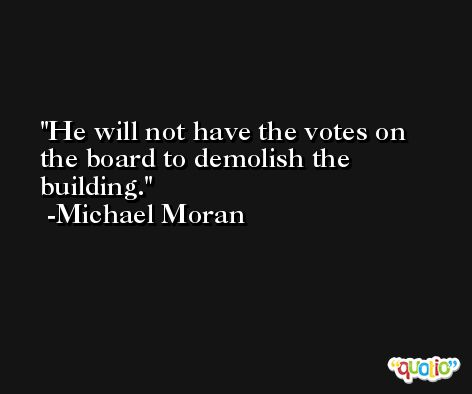 He will not have the votes on the board to demolish the building. -Michael Moran