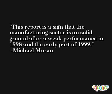 This report is a sign that the manufacturing sector is on solid ground after a weak performance in 1998 and the early part of 1999. -Michael Moran
