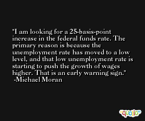 I am looking for a 25-basis-point increase in the federal funds rate. The primary reason is because the unemployment rate has moved to a low level, and that low unemployment rate is starting to push the growth of wages higher. That is an early warning sign. -Michael Moran