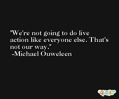 We're not going to do live action like everyone else. That's not our way. -Michael Ouweleen