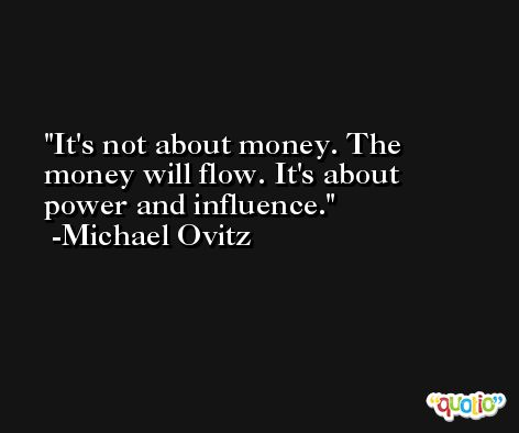It's not about money. The money will flow. It's about power and influence. -Michael Ovitz