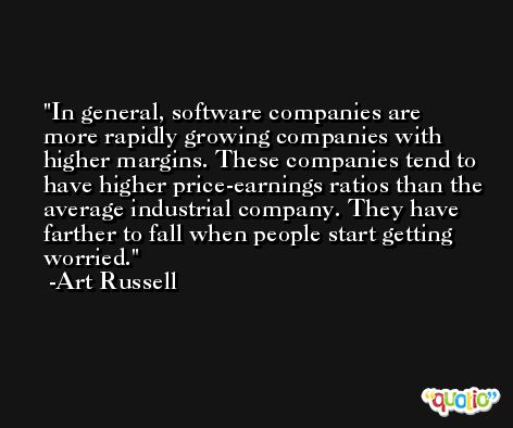 In general, software companies are more rapidly growing companies with higher margins. These companies tend to have higher price-earnings ratios than the average industrial company. They have farther to fall when people start getting worried. -Art Russell