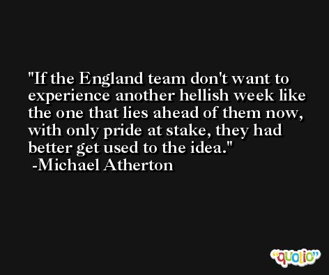 If the England team don't want to experience another hellish week like the one that lies ahead of them now, with only pride at stake, they had better get used to the idea. -Michael Atherton