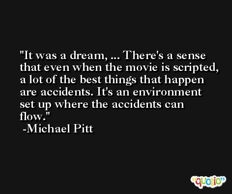 It was a dream, ... There's a sense that even when the movie is scripted, a lot of the best things that happen are accidents. It's an environment set up where the accidents can flow. -Michael Pitt