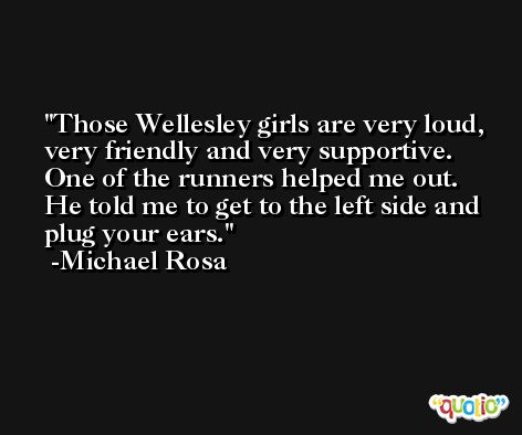 Those Wellesley girls are very loud, very friendly and very supportive. One of the runners helped me out. He told me to get to the left side and plug your ears. -Michael Rosa