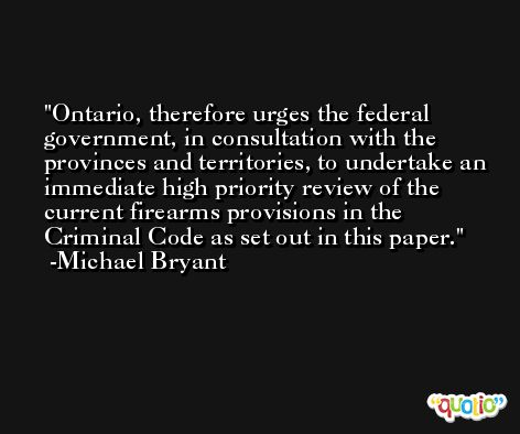 Ontario, therefore urges the federal government, in consultation with the provinces and territories, to undertake an immediate high priority review of the current firearms provisions in the Criminal Code as set out in this paper. -Michael Bryant