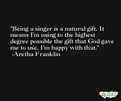 Being a singer is a natural gift. It means I'm using to the highest degree possible the gift that God gave me to use. I'm happy with that. -Aretha Franklin