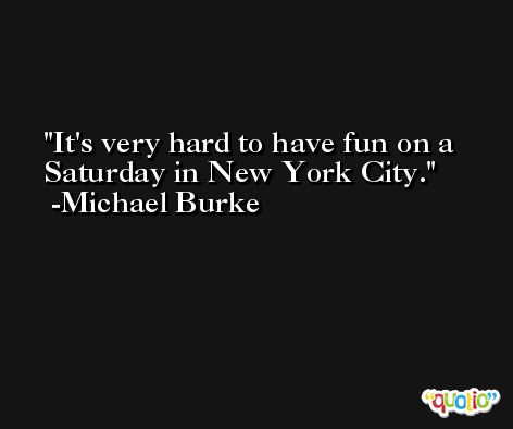 It's very hard to have fun on a Saturday in New York City. -Michael Burke