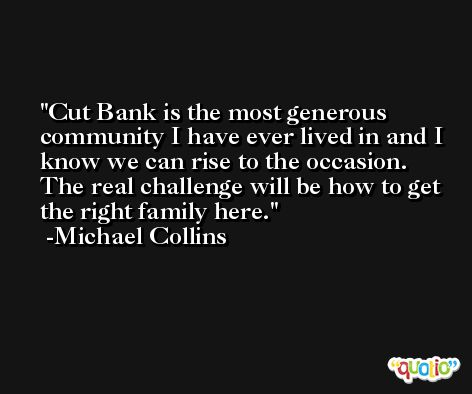 Cut Bank is the most generous community I have ever lived in and I know we can rise to the occasion. The real challenge will be how to get the right family here. -Michael Collins