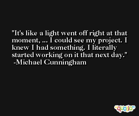 It's like a light went off right at that moment, ... I could see my project. I knew I had something. I literally started working on it that next day. -Michael Cunningham
