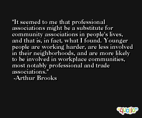 It seemed to me that professional associations might be a substitute for community associations in people's lives, and that is, in fact, what I found. Younger people are working harder, are less involved in their neighborhoods, and are more likely to be involved in workplace communities, most notably professional and trade associations. -Arthur Brooks