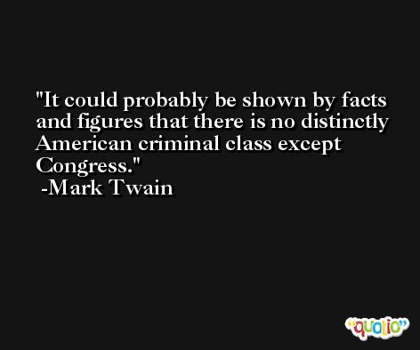 It could probably be shown by facts and figures that there is no distinctly American criminal class except Congress. -Mark Twain