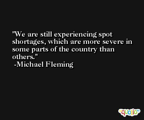 We are still experiencing spot shortages, which are more severe in some parts of the country than others. -Michael Fleming