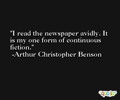 I read the newspaper avidly. It is my one form of continuous fiction. -Arthur Christopher Benson