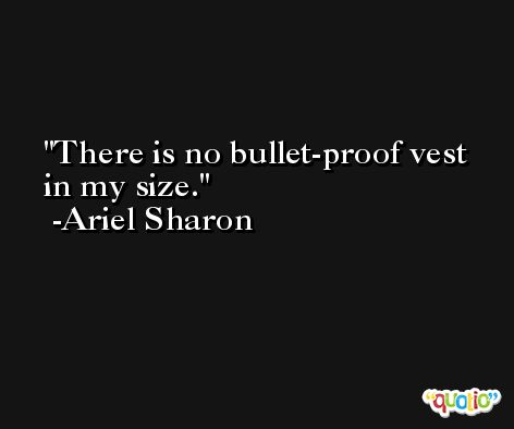 There is no bullet-proof vest in my size. -Ariel Sharon