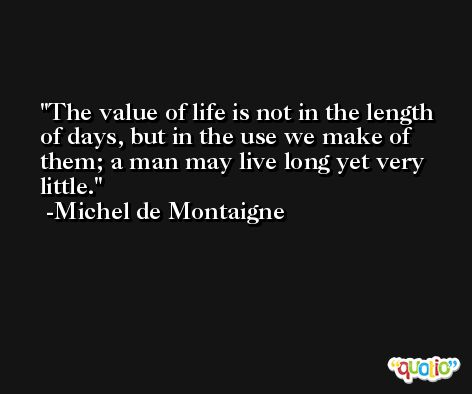 The value of life is not in the length of days, but in the use we make of them; a man may live long yet very little. -Michel de Montaigne
