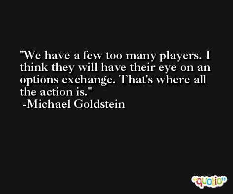 We have a few too many players. I think they will have their eye on an options exchange. That's where all the action is. -Michael Goldstein