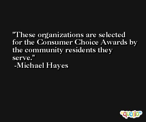 These organizations are selected for the Consumer Choice Awards by the community residents they serve. -Michael Hayes