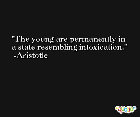 The young are permanently in a state resembling intoxication. -Aristotle