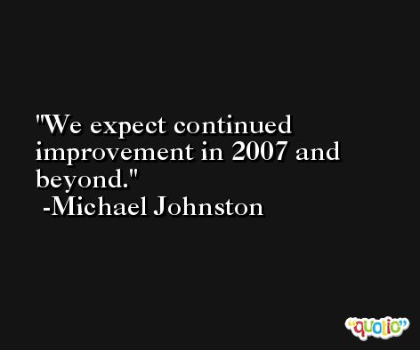 We expect continued improvement in 2007 and beyond. -Michael Johnston