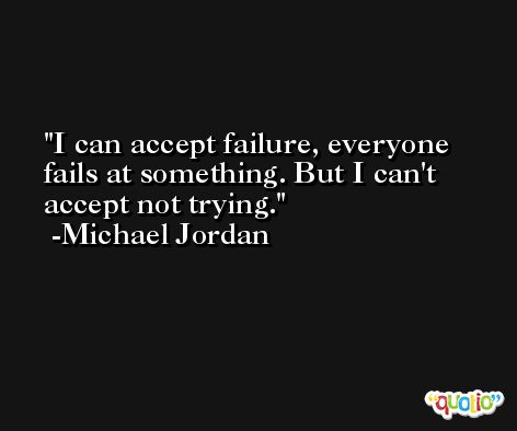 I can accept failure, everyone fails at something. But I can't accept not trying. -Michael Jordan
