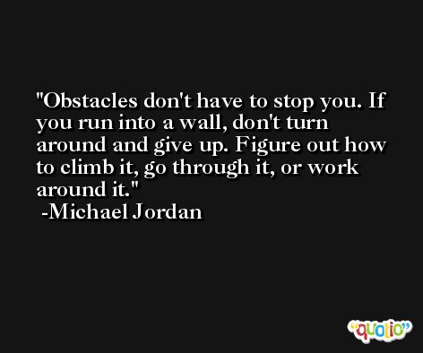 Obstacles don't have to stop you. If you run into a wall, don't turn around and give up. Figure out how to climb it, go through it, or work around it. -Michael Jordan