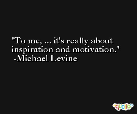 To me, ... it's really about inspiration and motivation. -Michael Levine