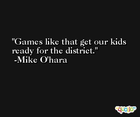 Games like that get our kids ready for the district. -Mike O'hara