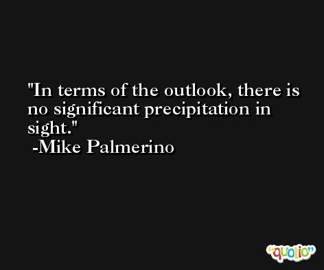 In terms of the outlook, there is no significant precipitation in sight. -Mike Palmerino