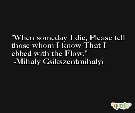 When someday I die, Please tell those whom I know That I ebbed with the Flow. -Mihaly Csikszentmihalyi