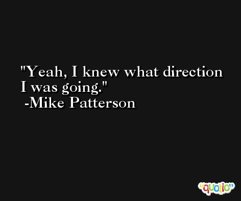 Yeah, I knew what direction I was going. -Mike Patterson